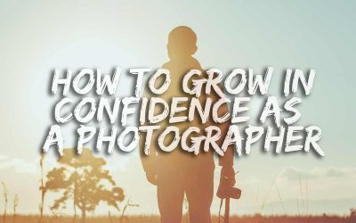 14 Ways To Grow In Confidence As A Photographer